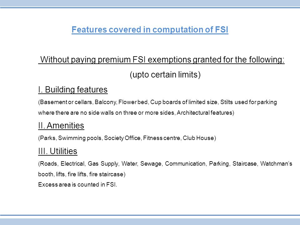 Features covered in computation of FSI Without paying premium FSI exemptions granted for the following: (upto certain limits) I. Building features (Ba