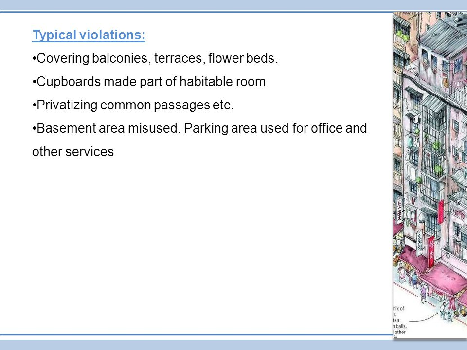 Typical violations: Covering balconies, terraces, flower beds. Cupboards made part of habitable room Privatizing common passages etc. Basement area mi
