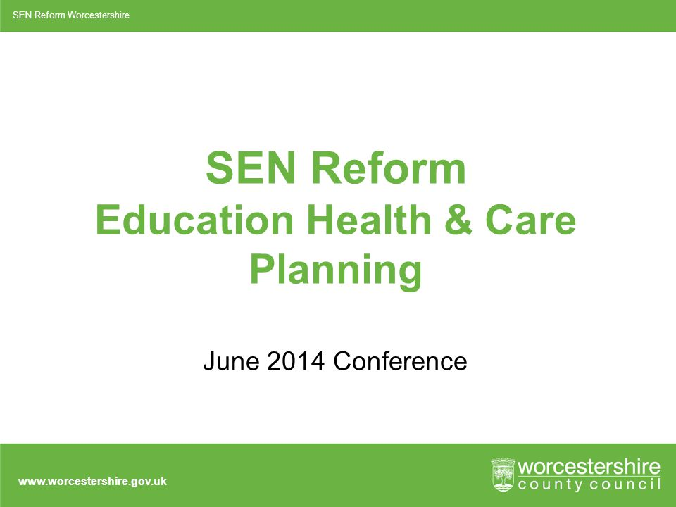 www.worcestershire.gov.uk SEN Reform Education Health & Care Planning June 2014 Conference SEN Reform Worcestershire