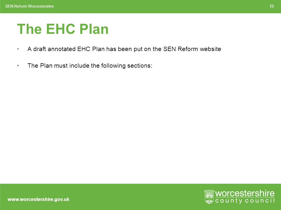 www.worcestershire.gov.uk The EHC Plan A draft annotated EHC Plan has been put on the SEN Reform website The Plan must include the following sections: 13SEN Reform Worcestershire