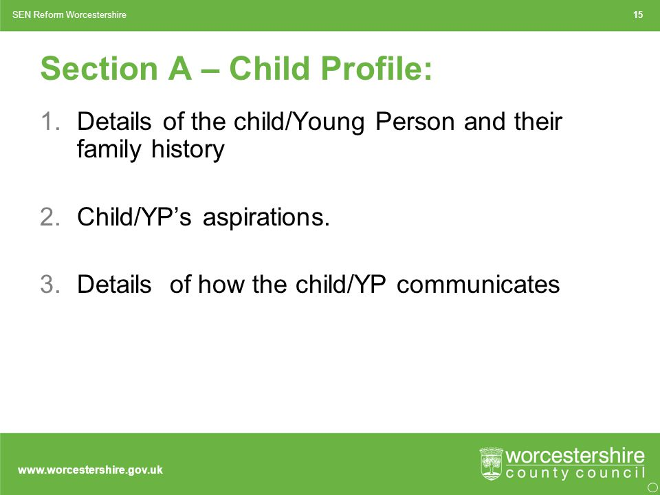 www.worcestershire.gov.uk Section A – Child Profile: 1.Details of the child/Young Person and their family history 2.Child/YP's aspirations.