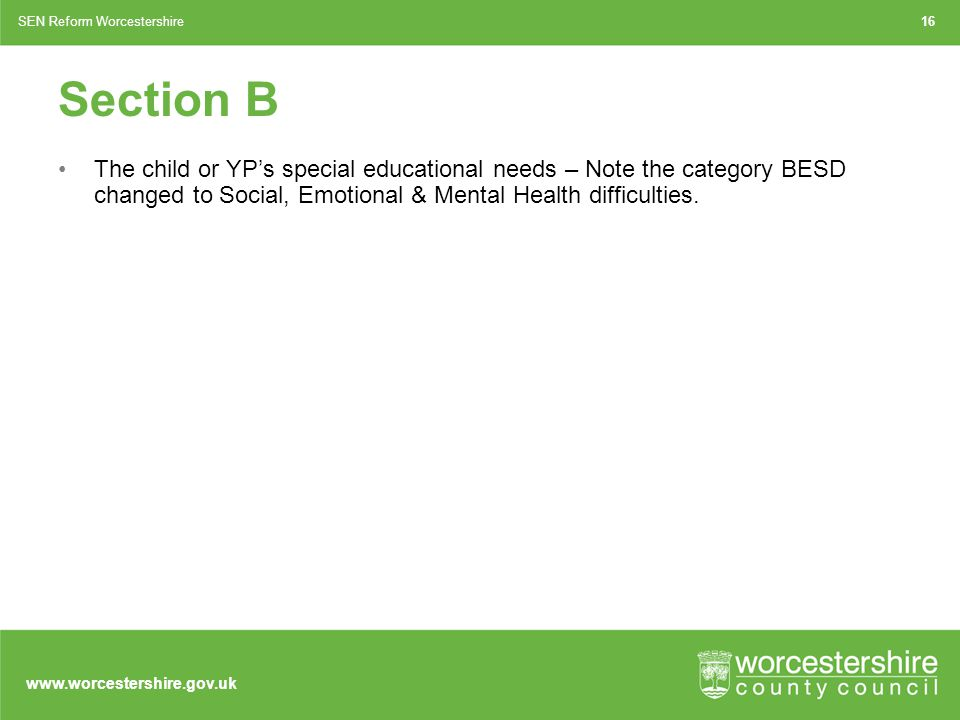 www.worcestershire.gov.uk Section B The child or YP's special educational needs – Note the category BESD changed to Social, Emotional & Mental Health difficulties.