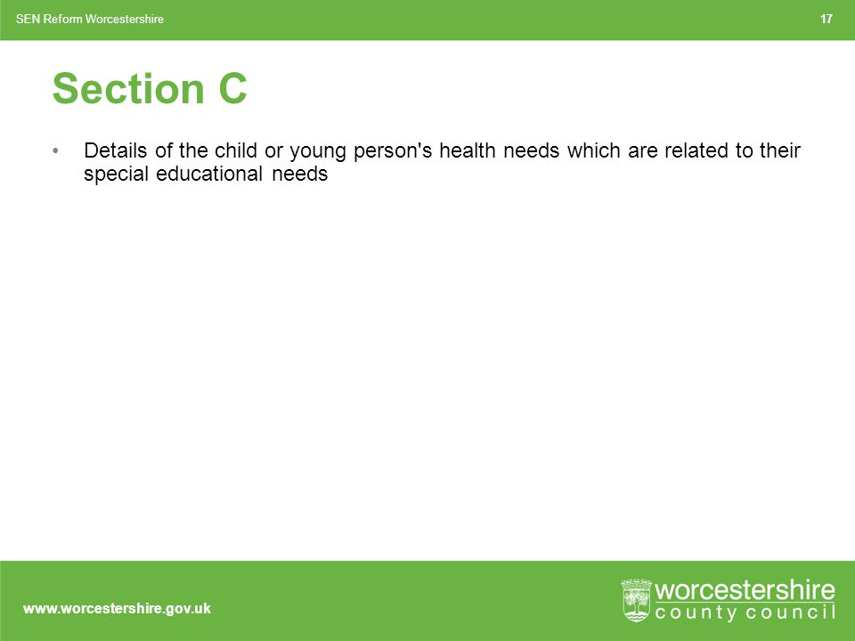 www.worcestershire.gov.uk Section C Details of the child or young person s health needs which are related to their special educational needs 17SEN Reform Worcestershire