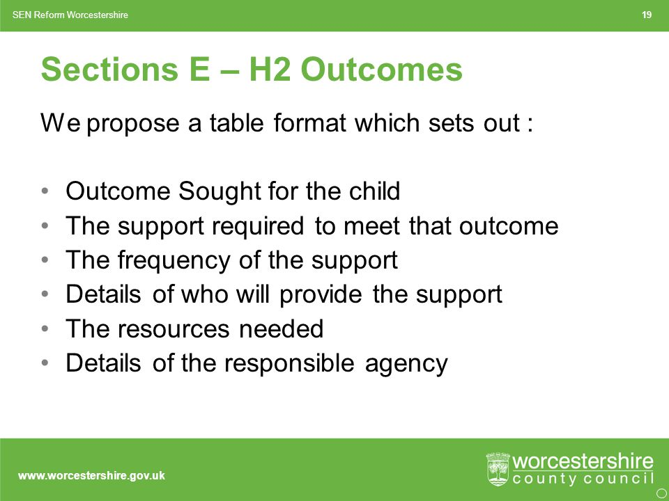 www.worcestershire.gov.uk Sections E – H2 Outcomes We propose a table format which sets out : Outcome Sought for the child The support required to meet that outcome The frequency of the support Details of who will provide the support The resources needed Details of the responsible agency 19SEN Reform Worcestershire