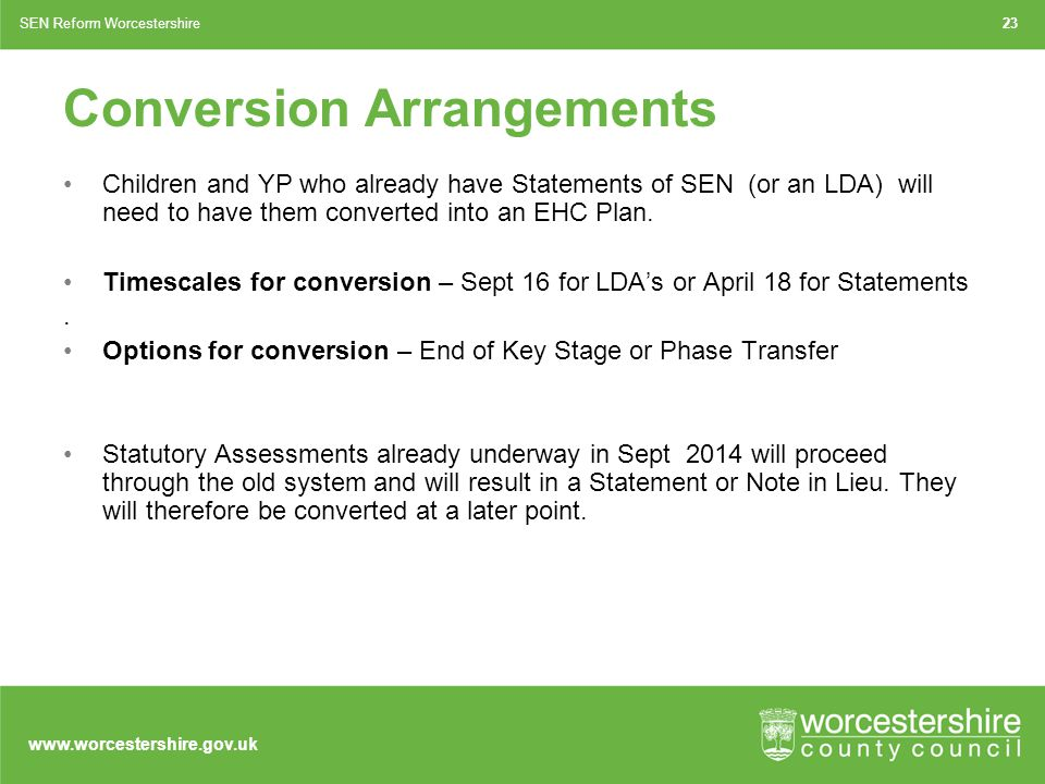 www.worcestershire.gov.uk Conversion Arrangements Children and YP who already have Statements of SEN (or an LDA) will need to have them converted into an EHC Plan.