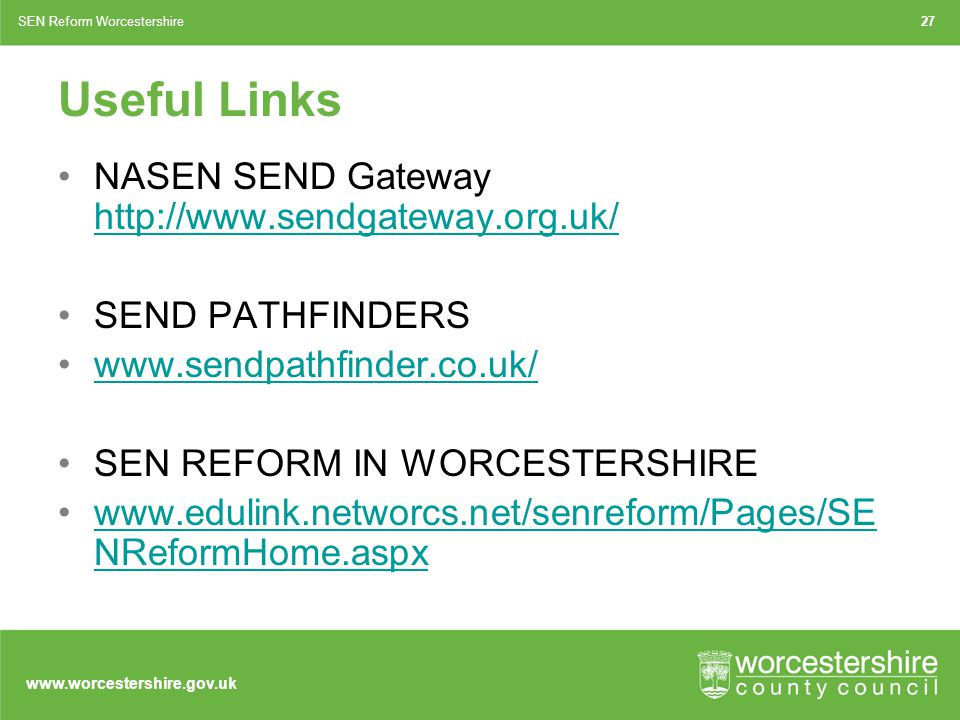 www.worcestershire.gov.uk Useful Links NASEN SEND Gateway http://www.sendgateway.org.uk/ http://www.sendgateway.org.uk/ SEND PATHFINDERS www.sendpathfinder.co.uk/ SEN REFORM IN WORCESTERSHIRE www.edulink.networcs.net/senreform/Pages/SE NReformHome.aspxwww.edulink.networcs.net/senreform/Pages/SE NReformHome.aspx 27SEN Reform Worcestershire