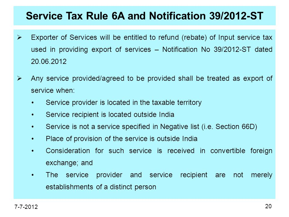 20 Service Tax Rule 6A and Notification 39/2012-ST  Exporter of Services will be entitled to refund (rebate) of Input service tax used in providing export of services – Notification No 39/2012-ST dated 20.06.2012  Any service provided/agreed to be provided shall be treated as export of service when: Service provider is located in the taxable territory Service recipient is located outside India Service is not a service specified in Negative list (i.e.