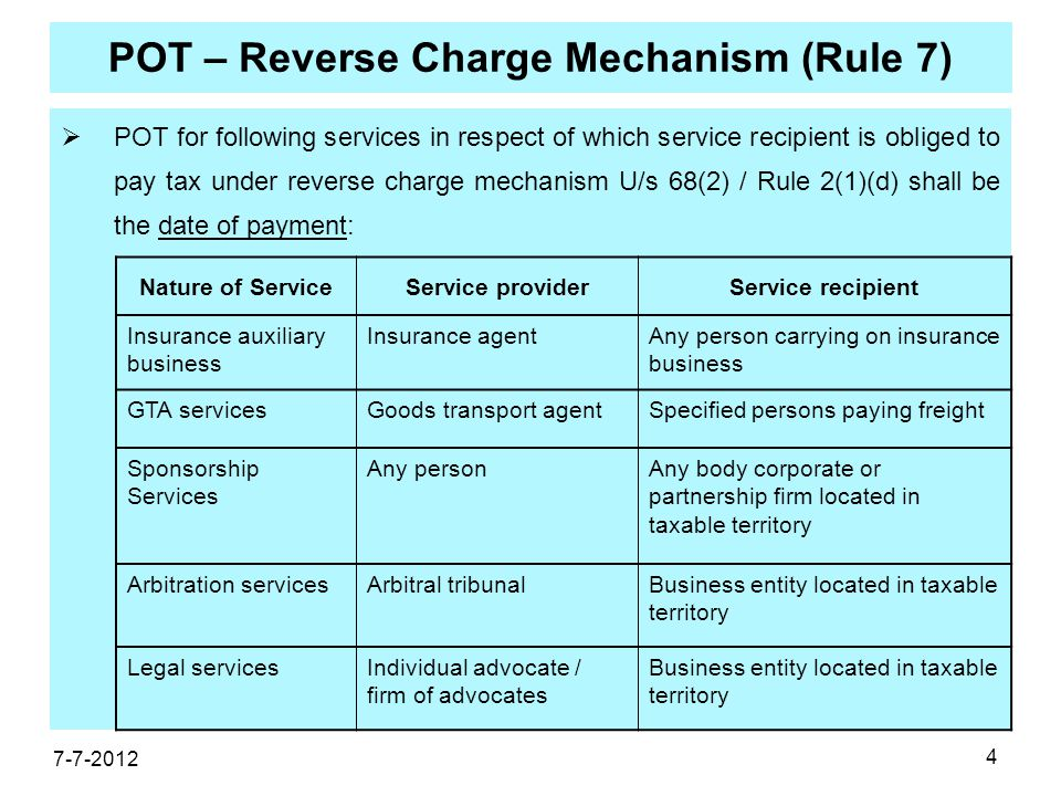 4 POT – Reverse Charge Mechanism (Rule 7)  POT for following services in respect of which service recipient is obliged to pay tax under reverse charge mechanism U/s 68(2) / Rule 2(1)(d) shall be the date of payment: 7-7-2012 Nature of ServiceService providerService recipient Insurance auxiliary business Insurance agentAny person carrying on insurance business GTA servicesGoods transport agentSpecified persons paying freight Sponsorship Services Any personAny body corporate or partnership firm located in taxable territory Arbitration servicesArbitral tribunalBusiness entity located in taxable territory Legal servicesIndividual advocate / firm of advocates Business entity located in taxable territory