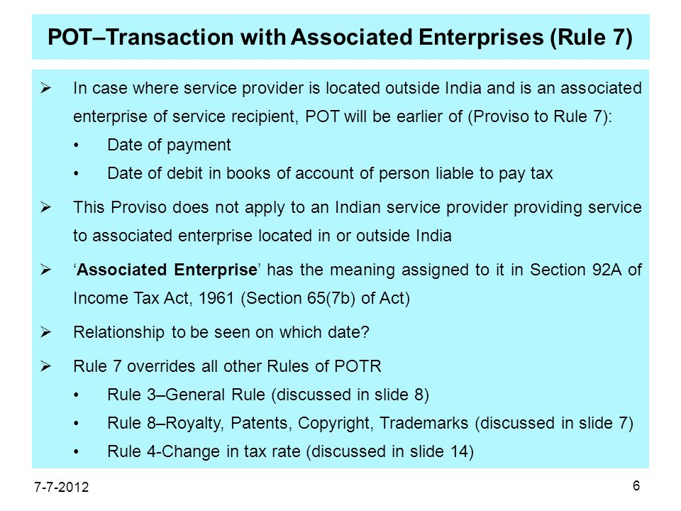 6 POT–Transaction with Associated Enterprises (Rule 7)  In case where service provider is located outside India and is an associated enterprise of service recipient, POT will be earlier of (Proviso to Rule 7): Date of payment Date of debit in books of account of person liable to pay tax  This Proviso does not apply to an Indian service provider providing service to associated enterprise located in or outside India  'Associated Enterprise' has the meaning assigned to it in Section 92A of Income Tax Act, 1961 (Section 65(7b) of Act)  Relationship to be seen on which date.