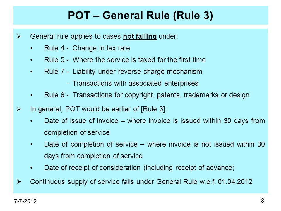 8 POT – General Rule (Rule 3)  General rule applies to cases not falling under: Rule 4 - Change in tax rate Rule 5 - Where the service is taxed for the first time Rule 7 - Liability under reverse charge mechanism -Transactions with associated enterprises Rule 8 - Transactions for copyright, patents, trademarks or design  In general, POT would be earlier of [Rule 3]: Date of issue of invoice – where invoice is issued within 30 days from completion of service Date of completion of service – where invoice is not issued within 30 days from completion of service Date of receipt of consideration (including receipt of advance)  Continuous supply of service falls under General Rule w.e.f.