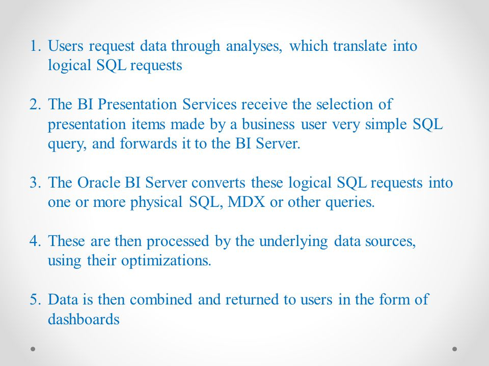 1.Users request data through analyses, which translate into logical SQL requests 2.The BI Presentation Services receive the selection of presentation items made by a business user very simple SQL query, and forwards it to the BI Server.