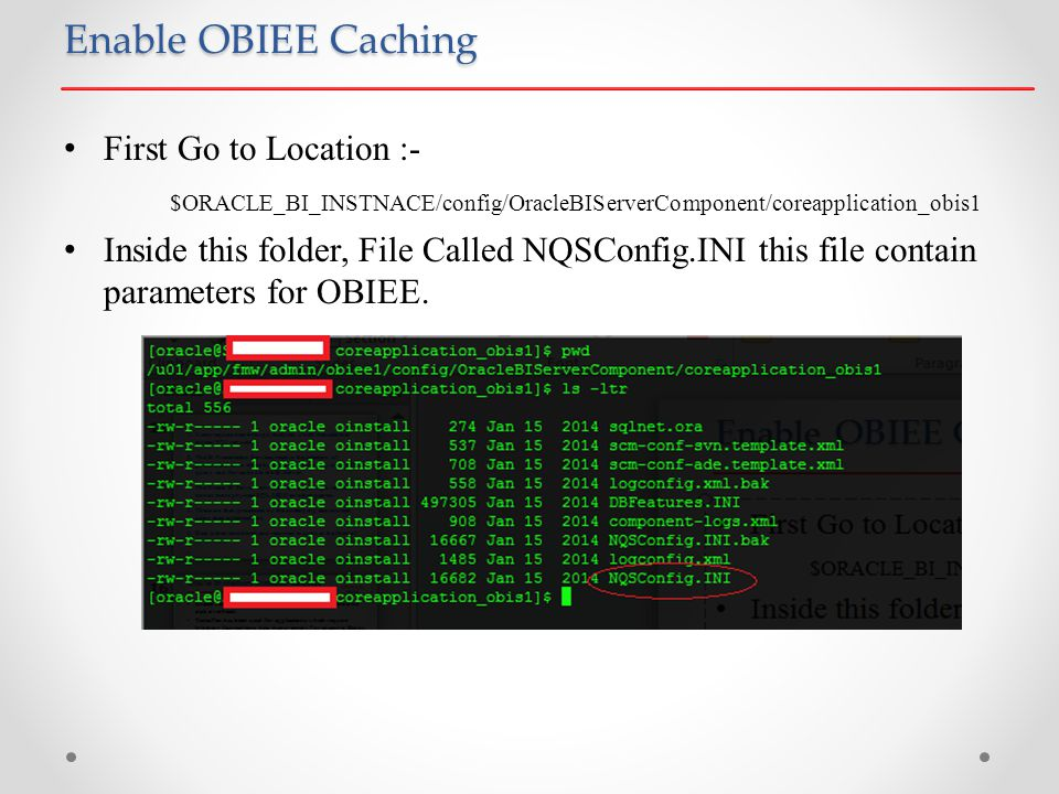 Enable OBIEE Caching First Go to Location :- $ORACLE_BI_INSTNACE/config/OracleBIServerComponent/coreapplication_obis1 Inside this folder, File Called NQSConfig.INI this file contain parameters for OBIEE.