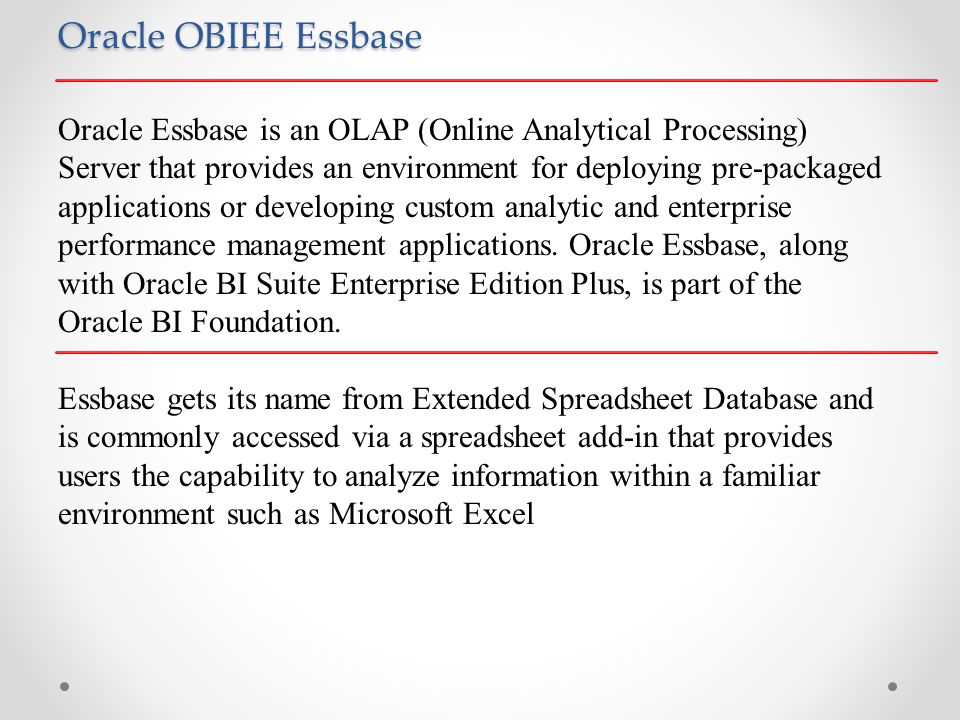 Oracle OBIEE Essbase Oracle Essbase is an OLAP (Online Analytical Processing) Server that provides an environment for deploying pre-packaged applications or developing custom analytic and enterprise performance management applications.