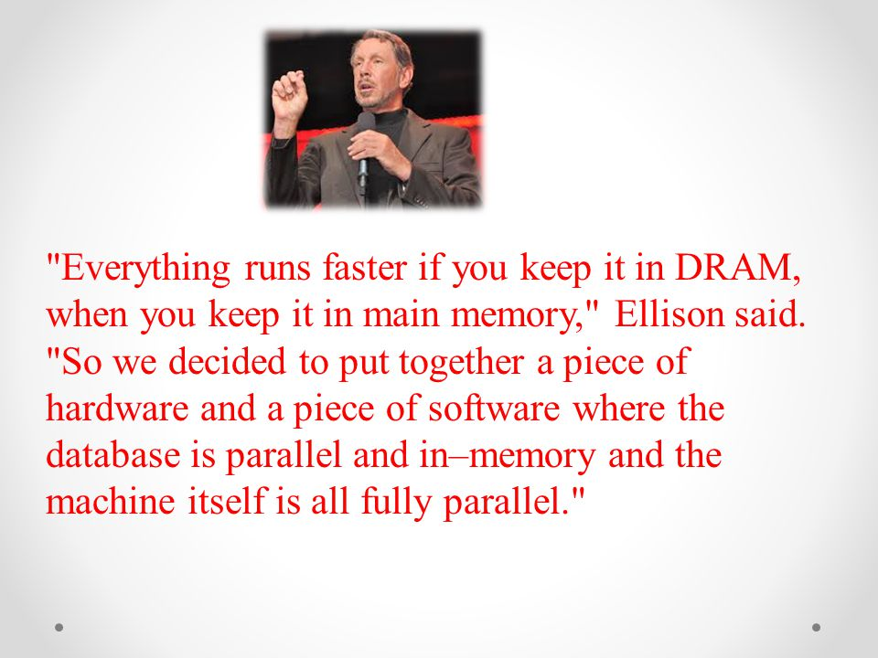 Everything runs faster if you keep it in DRAM, when you keep it in main memory, Ellison said.