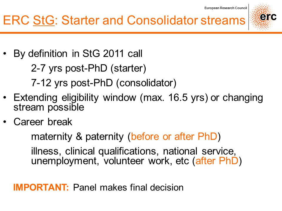 European Research Council ERC StG: Starter and Consolidator streams By definition in StG 2011 call 2-7 yrs post-PhD (starter) 7-12 yrs post-PhD (conso