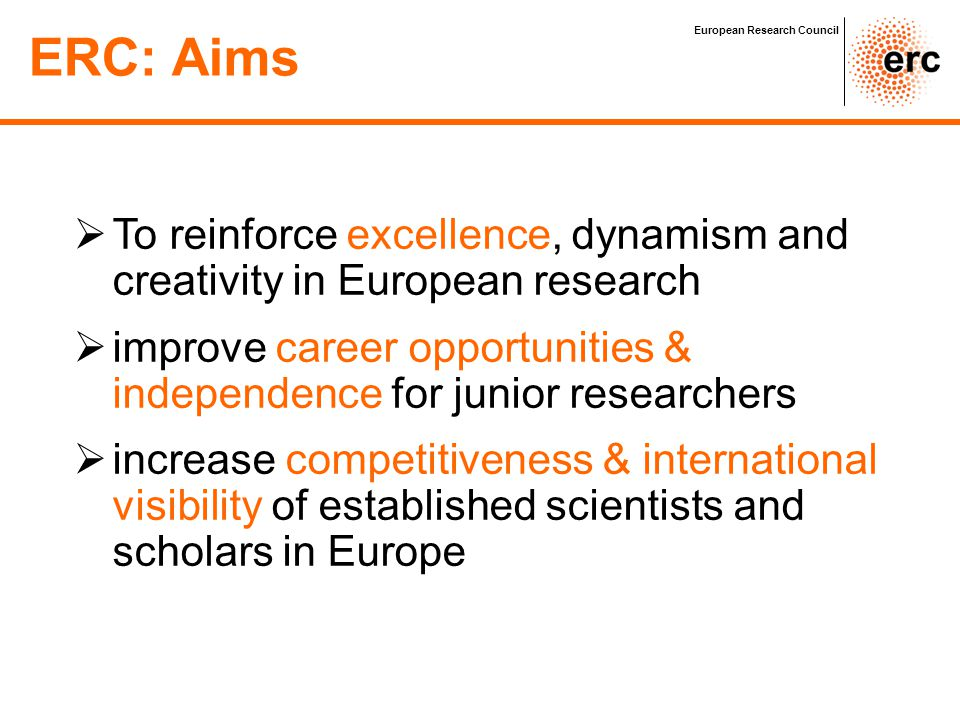 Researchers Career development and complementary ERC funding schemes Post-docs Senior Professor Students & Research assistants Post Graduates Junior Professor/ Associated Professor Full Professor Funding schemes: Attractive, flexible grants ERC Starting Grant (2-12 yrs post PhD) ERC Advanced Grant ERC Proof of Concept Grant (for ERC grantees) ERC Synergy Grant (from 2012) European Research Council ERC grant holder Researcher involved in ERC research projects