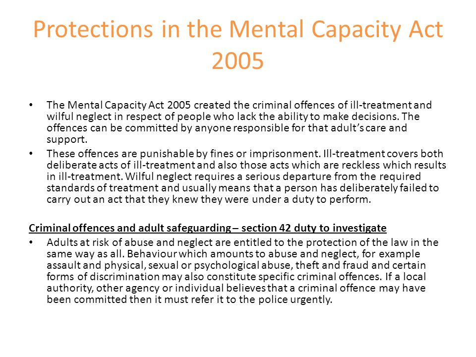 Protections in the Mental Capacity Act 2005 The Mental Capacity Act 2005 created the criminal offences of ill-treatment and wilful neglect in respect