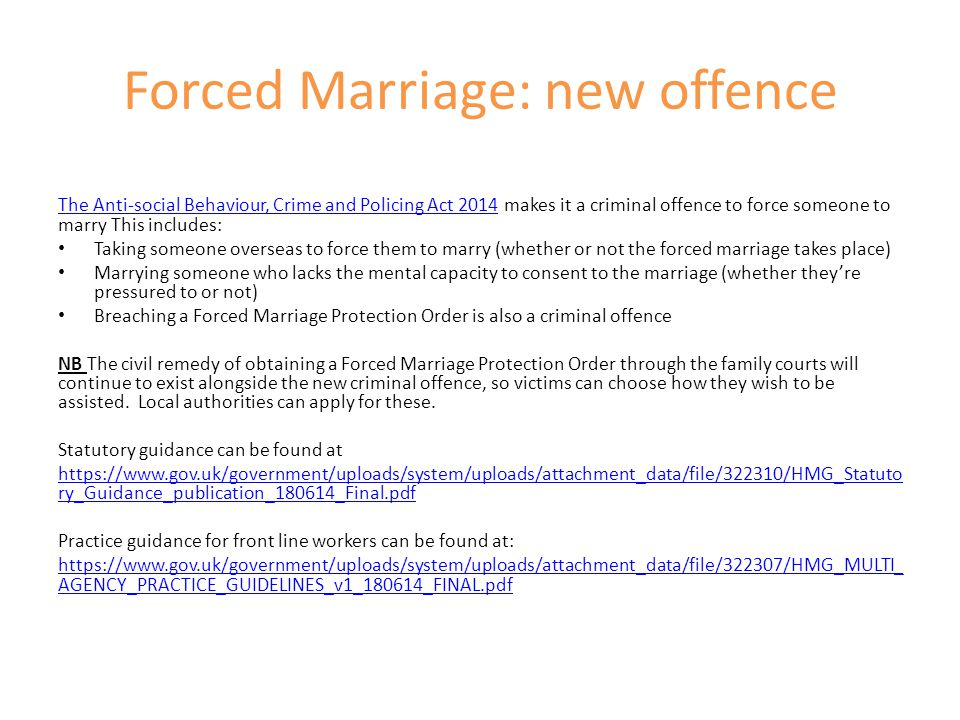 Forced Marriage: new offence The Anti-social Behaviour, Crime and Policing Act 2014The Anti-social Behaviour, Crime and Policing Act 2014 makes it a c