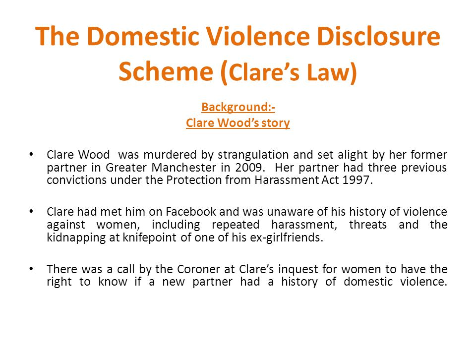 The Domestic Violence Disclosure Scheme ( Clare's Law) Background:- Clare Wood's story Clare Wood was murdered by strangulation and set alight by her