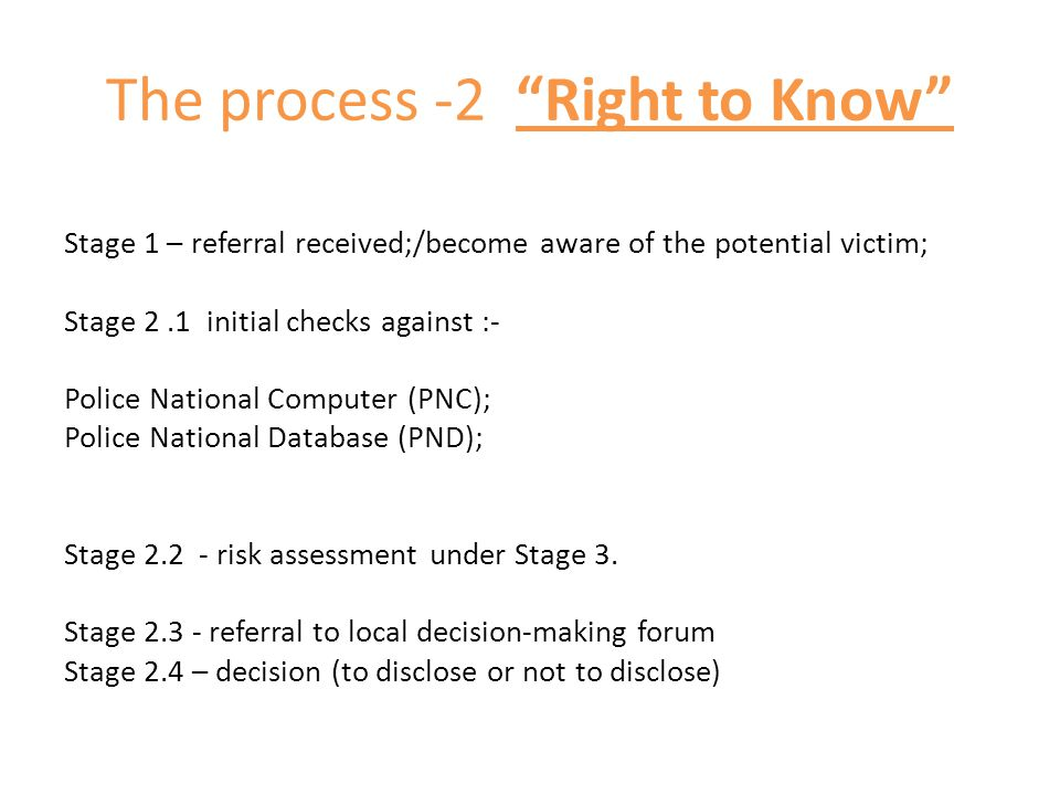 "The process -2 ""Right to Know"" Stage 1 – referral received;/become aware of the potential victim; Stage 2.1 initial checks against :- Police National"