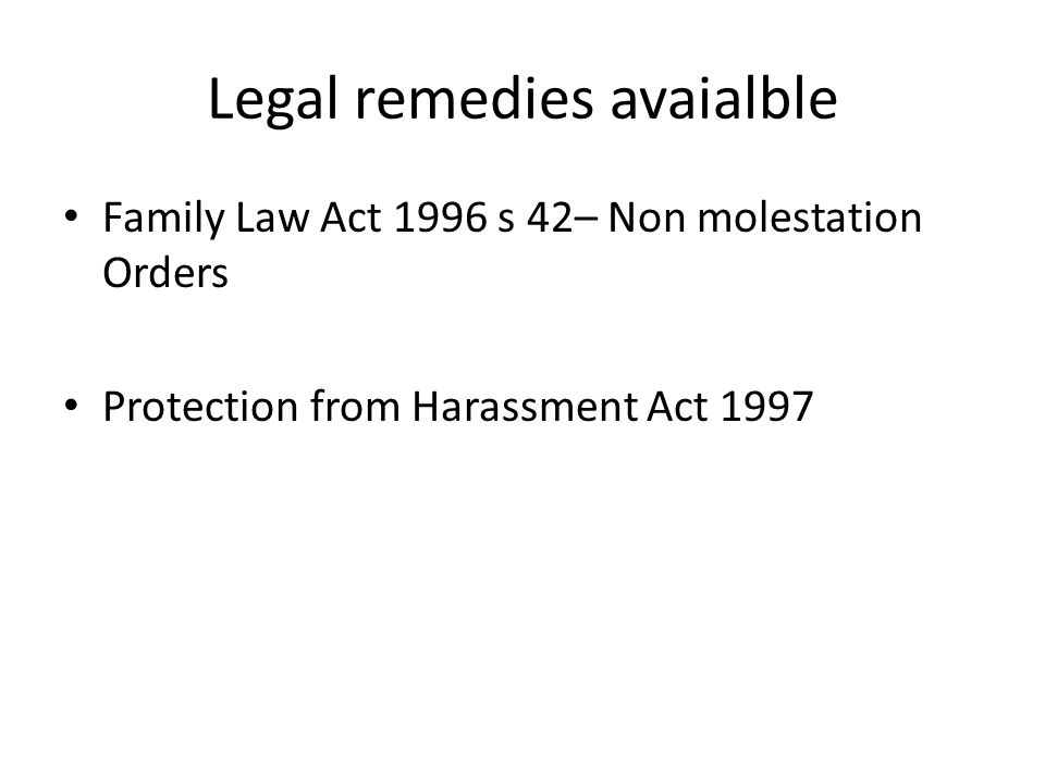 Legal remedies avaialble Family Law Act 1996 s 42– Non molestation Orders Protection from Harassment Act 1997
