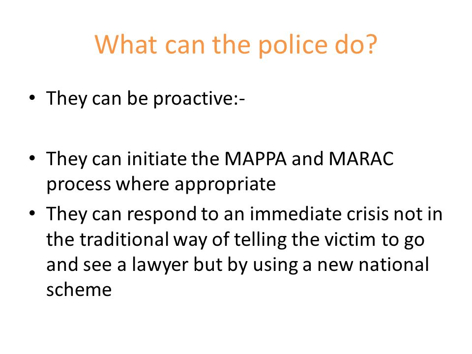 What can the police do? They can be proactive:- They can initiate the MAPPA and MARAC process where appropriate They can respond to an immediate crisi