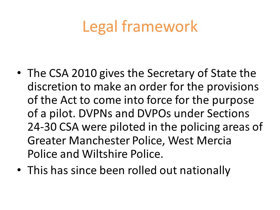 Legal framework The CSA 2010 gives the Secretary of State the discretion to make an order for the provisions of the Act to come into force for the pur