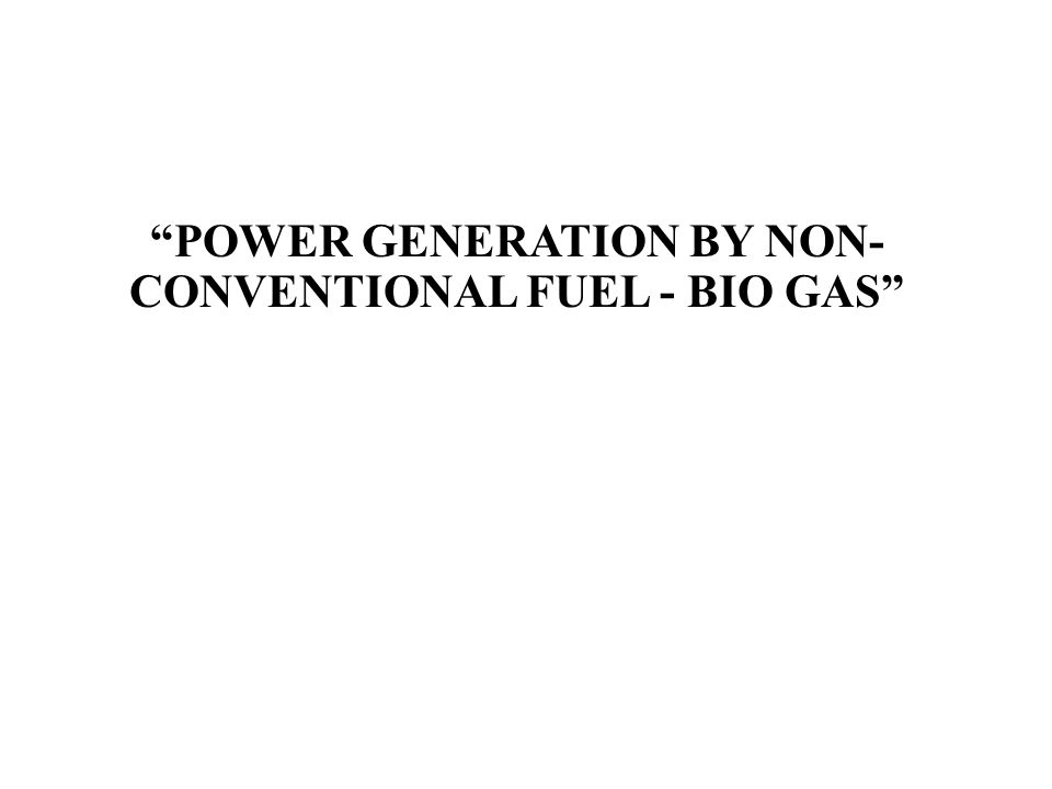 POWER GENERATION BY NON- CONVENTIONAL FUEL - BIO GAS