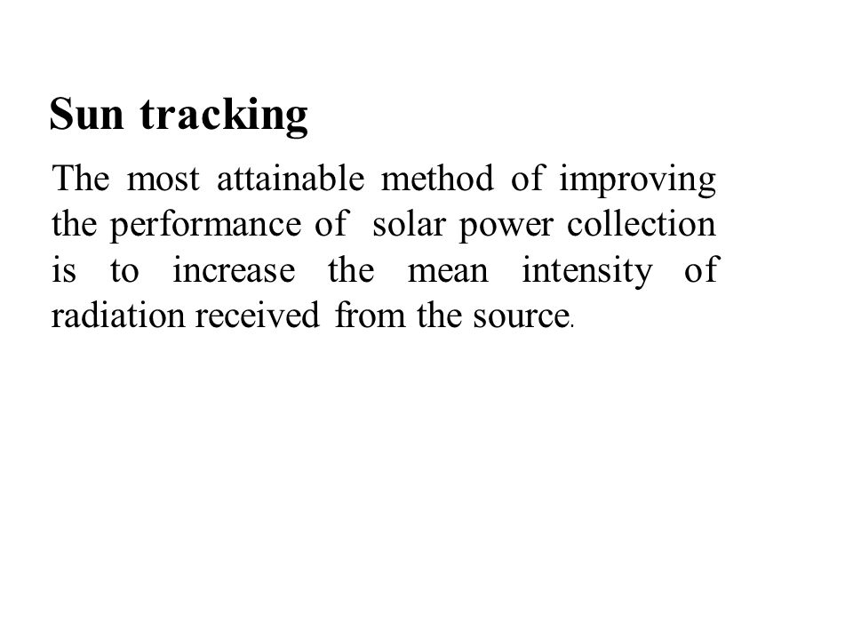 Sun tracking The most attainable method of improving the performance of solar power collection is to increase the mean intensity of radiation received from the source.