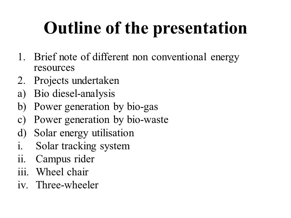 Outline of the presentation 1.Brief note of different non conventional energy resources 2.Projects undertaken a)Bio diesel-analysis b)Power generation by bio-gas c)Power generation by bio-waste d)Solar energy utilisation i.Solar tracking system ii.Campus rider iii.Wheel chair iv.Three-wheeler