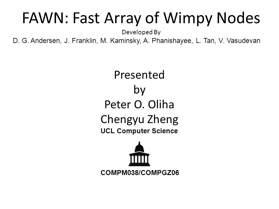 FAWN: Fast Array of Wimpy Nodes Developed By D. G. Andersen, J. Franklin, M. Kaminsky, A. Phanishayee, L. Tan, V. Vasudevan Presented by Peter O. Olih