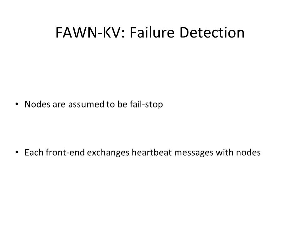 Nodes are assumed to be fail-stop Each front-end exchanges heartbeat messages with nodes FAWN-KV: Failure Detection