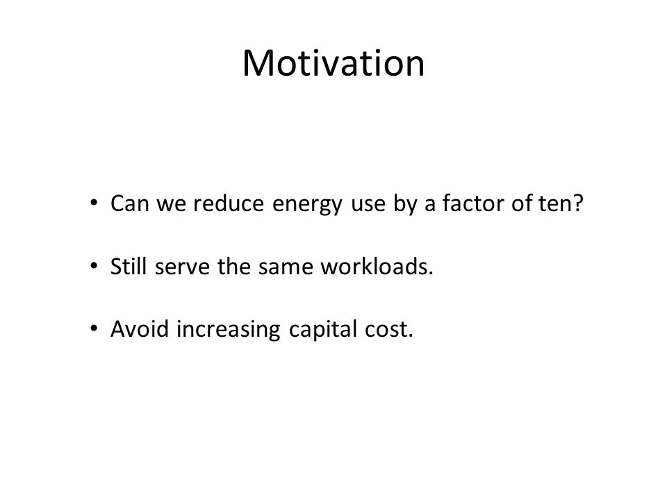 Can we reduce energy use by a factor of ten? Still serve the same workloads. Avoid increasing capital cost. Motivation