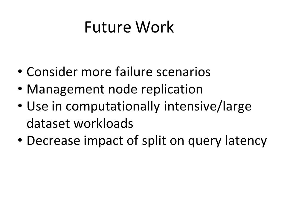 Consider more failure scenarios Management node replication Use in computationally intensive/large dataset workloads Decrease impact of split on query