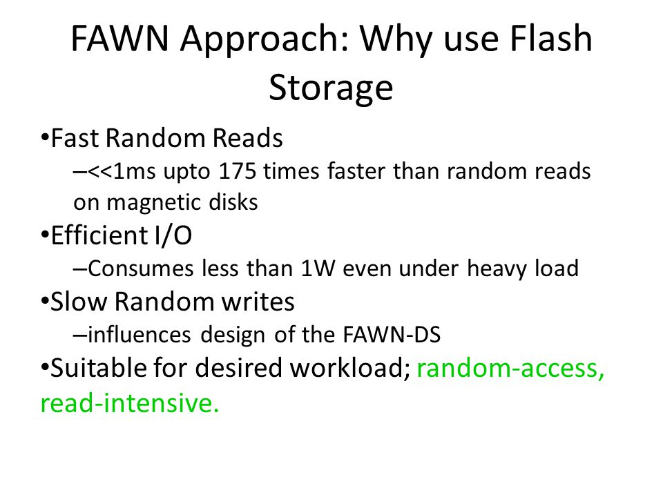 FAWN Approach: Why use Flash Storage Fast Random Reads – <<1ms upto 175 times faster than random reads on magnetic disks Efficient I/O – Consumes less