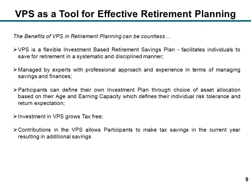 10 VPS as a Tool for Effective Retirement Planning  Provides Special Tax benefits, not available in any other Investment vehicle  At Contribution Stage: Annual Tax Credit on up to 20% (or more if one is over 40 yrs.) of your annual taxable income  At Investment Stage: All investment income/gains tax free till retirement  At retirement: Receive 50% of amount lump sum tax free Remaining Balance (or entire balance) can be invested in an annuity plan or an Income Payment Plan.