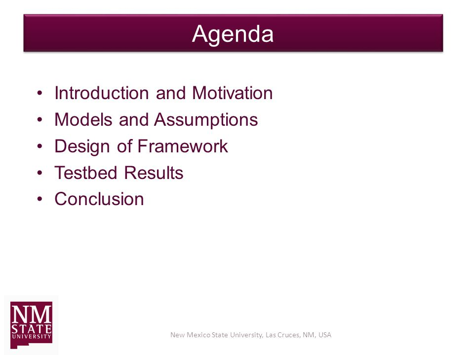 Agenda Introduction and Motivation Models and Assumptions Design of Framework Testbed Results Conclusion New Mexico State University, Las Cruces, NM, USA