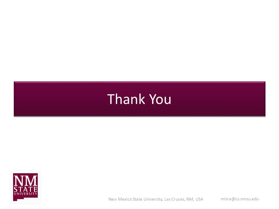 Thank You New Mexico State University, Las Cruces, NM, USA misra@cs.nmsu.edu