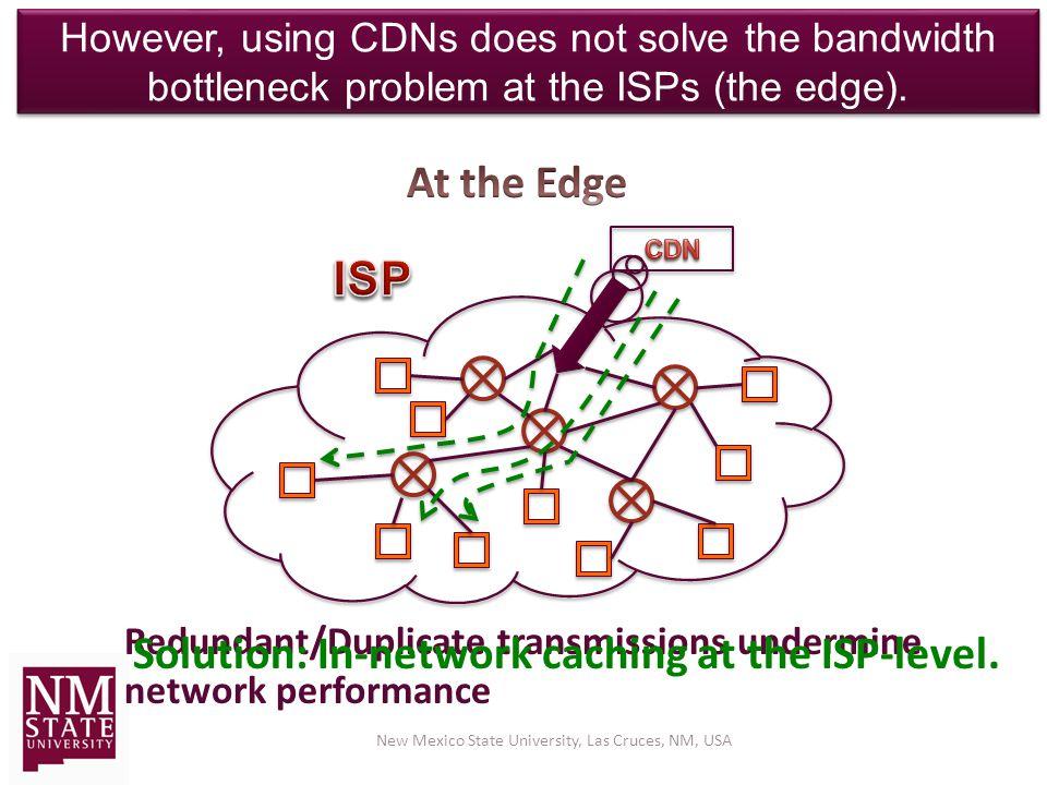 However, using CDNs does not solve the bandwidth bottleneck problem at the ISPs (the edge).