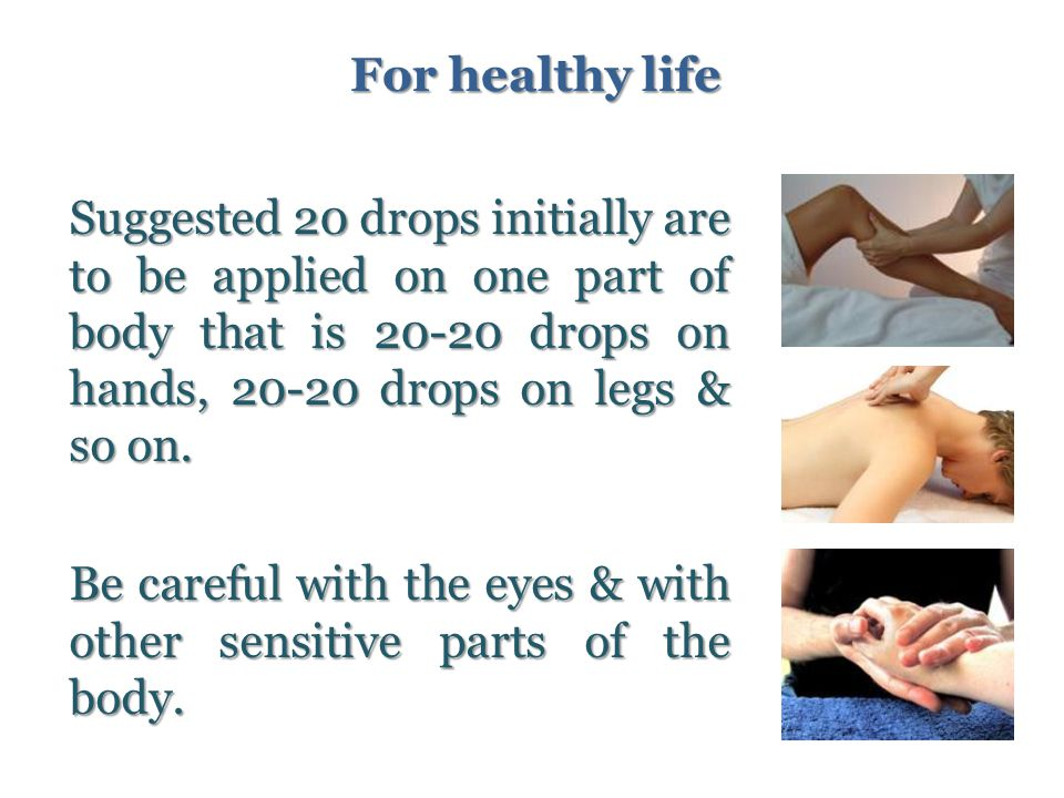 Suggested 20 drops initially are to be applied on one part of body that is 20-20 drops on hands, 20-20 drops on legs & so on.