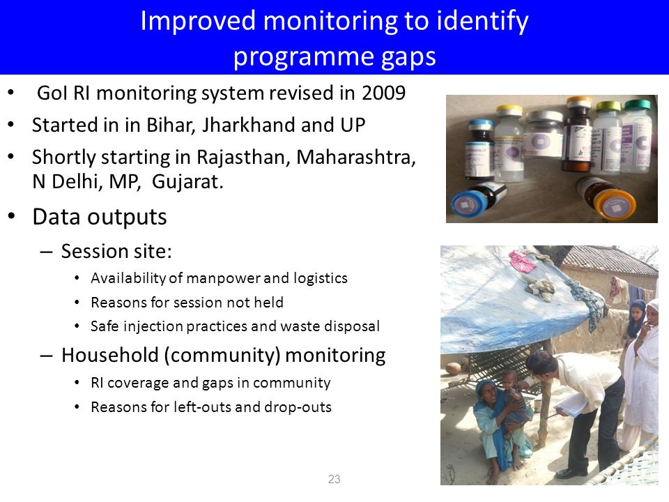 Improved monitoring to identify programme gaps GoI RI monitoring system revised in 2009 Started in in Bihar, Jharkhand and UP Shortly starting in Rajasthan, Maharashtra, N Delhi, MP, Gujarat.