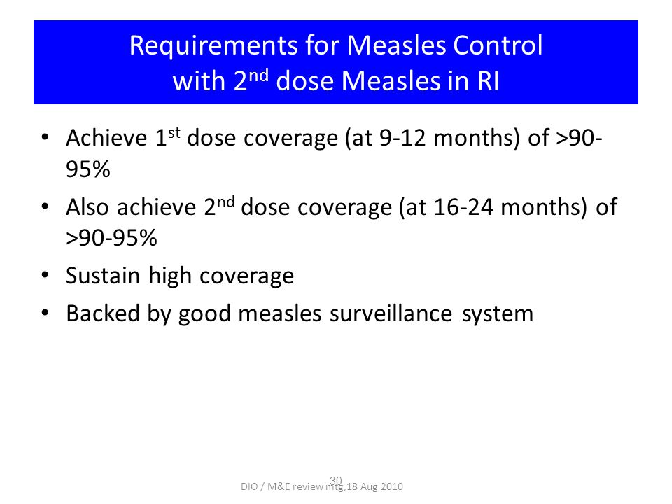 Requirements for Measles Control with 2 nd dose Measles in RI Achieve 1 st dose coverage (at 9-12 months) of >90- 95% Also achieve 2 nd dose coverage (at 16-24 months) of >90-95% Sustain high coverage Backed by good measles surveillance system 30 DIO / M&E review mtg,18 Aug 2010