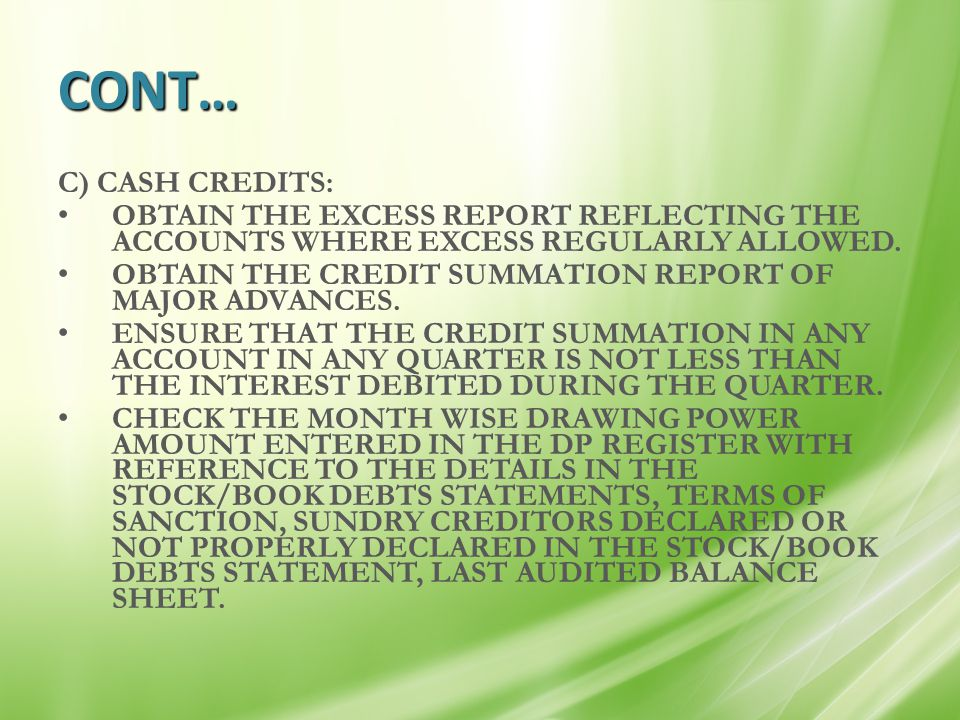 CONT… C) CASH CREDITS: OBTAIN THE EXCESS REPORT REFLECTING THE ACCOUNTS WHERE EXCESS REGULARLY ALLOWED. OBTAIN THE CREDIT SUMMATION REPORT OF MAJOR AD