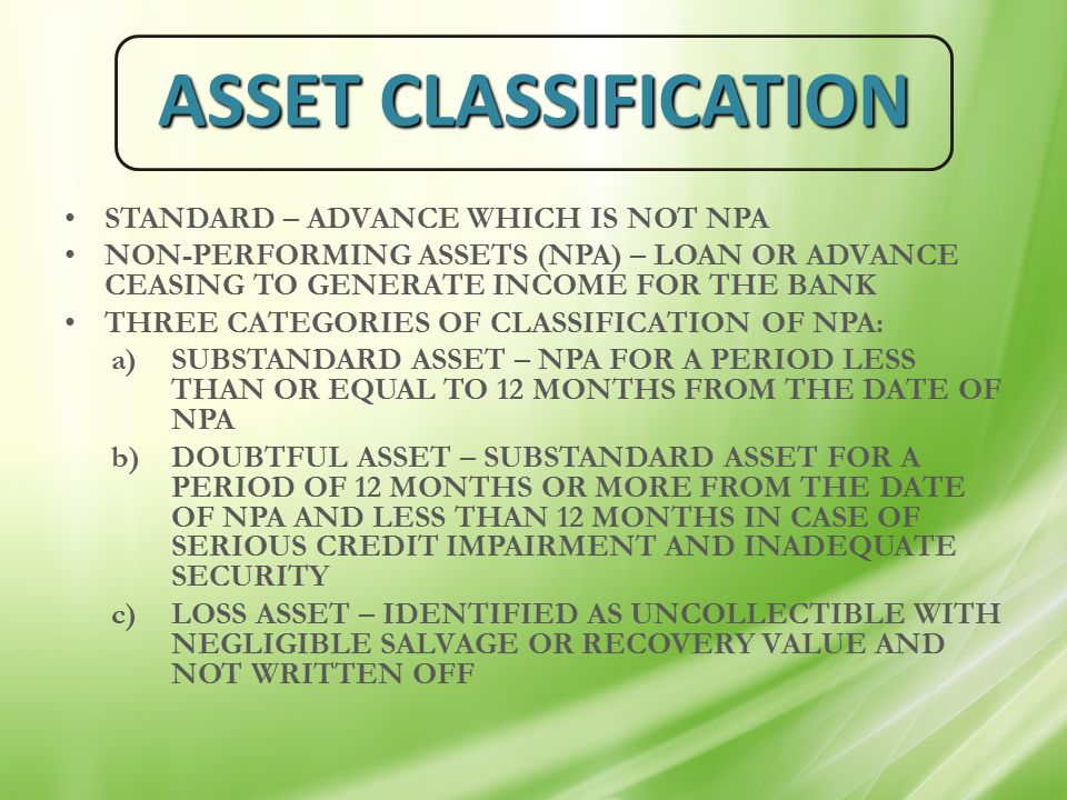 ASSET CLASSIFICATION STANDARD – ADVANCE WHICH IS NOT NPA NON-PERFORMING ASSETS (NPA) – LOAN OR ADVANCE CEASING TO GENERATE INCOME FOR THE BANK THREE CATEGORIES OF CLASSIFICATION OF NPA: a)SUBSTANDARD ASSET – NPA FOR A PERIOD LESS THAN OR EQUAL TO 12 MONTHS FROM THE DATE OF NPA b)DOUBTFUL ASSET – SUBSTANDARD ASSET FOR A PERIOD OF 12 MONTHS OR MORE FROM THE DATE OF NPA AND LESS THAN 12 MONTHS IN CASE OF SERIOUS CREDIT IMPAIRMENT AND INADEQUATE SECURITY c)LOSS ASSET – IDENTIFIED AS UNCOLLECTIBLE WITH NEGLIGIBLE SALVAGE OR RECOVERY VALUE AND NOT WRITTEN OFF