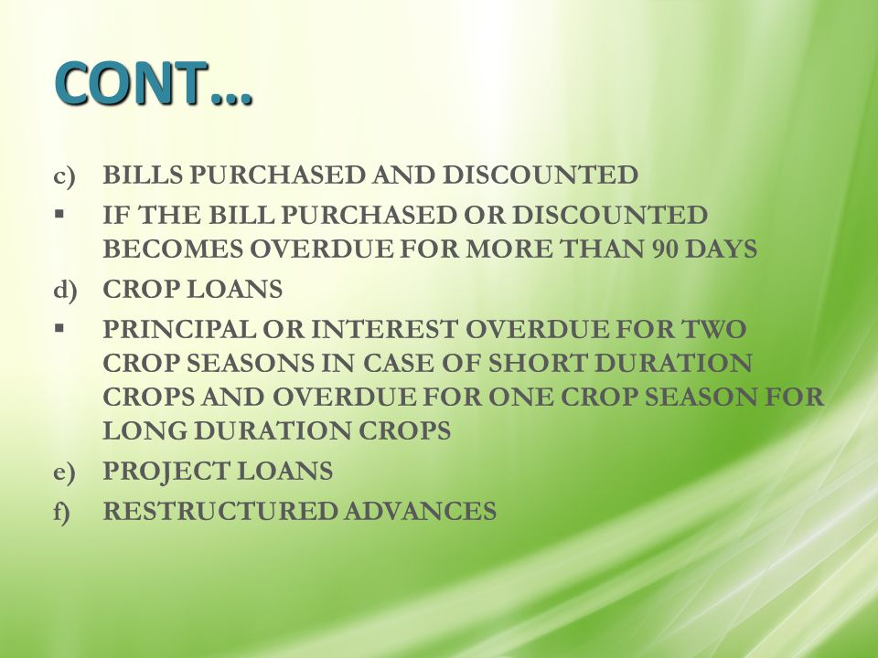 CONT… c)BILLS PURCHASED AND DISCOUNTED  IF THE BILL PURCHASED OR DISCOUNTED BECOMES OVERDUE FOR MORE THAN 90 DAYS d)CROP LOANS  PRINCIPAL OR INTERES