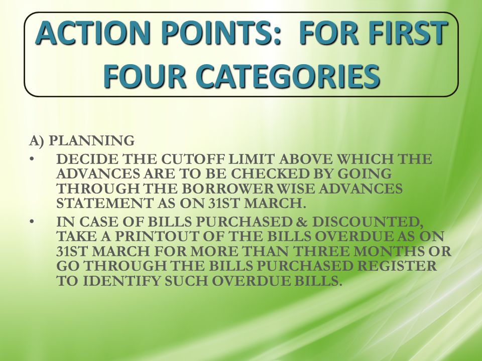 ACTION POINTS: FOR FIRST FOUR CATEGORIES A) PLANNING DECIDE THE CUTOFF LIMIT ABOVE WHICH THE ADVANCES ARE TO BE CHECKED BY GOING THROUGH THE BORROWER