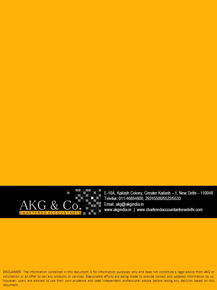 E-10A, Kailash Colony, Greater Kailash – 1, New Delhi – 110048 Telefax: 011-46664600, 29245500/5522/5533 Email: akg@akgindia.in www.akgindia.in | www.charteredaccountantnewdelhi.com DISCLAIMER: The information contained in this document is for information purposes only and does not constitute a legal advice from AKG or solicitation or an offer to sell any products or services.