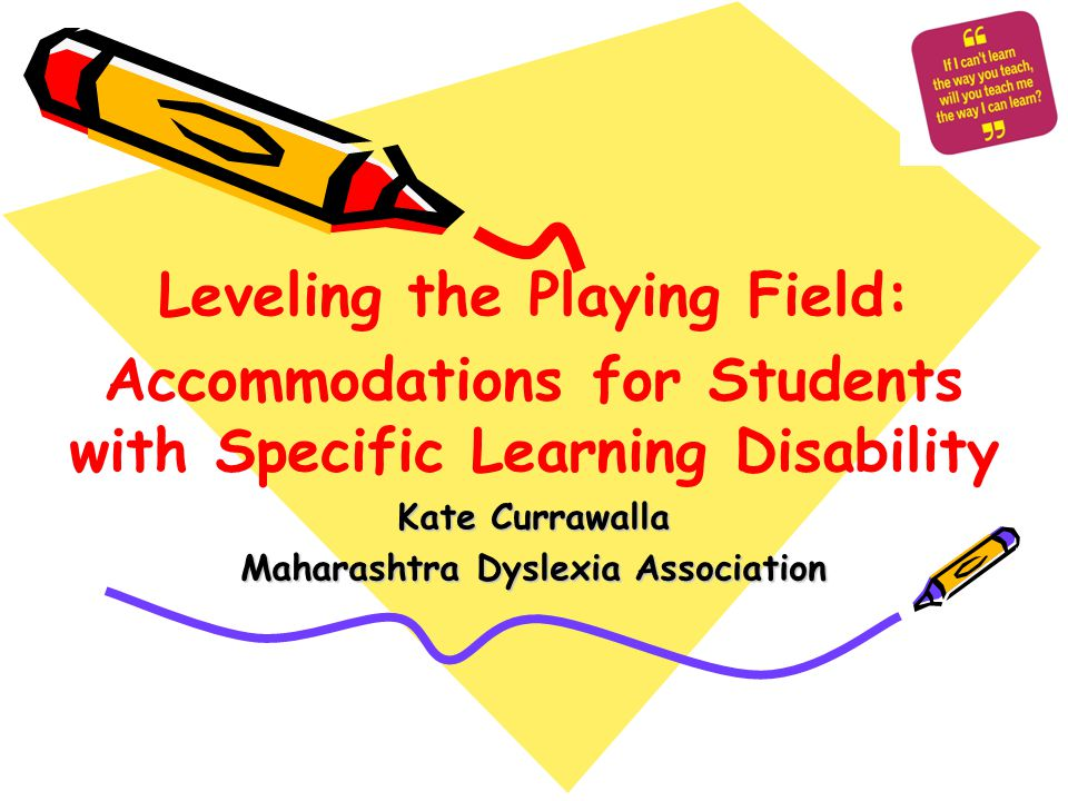 Leveling the Playing Field: Accommodations for Students with Specific Learning Disability Kate Currawalla Maharashtra Dyslexia Association