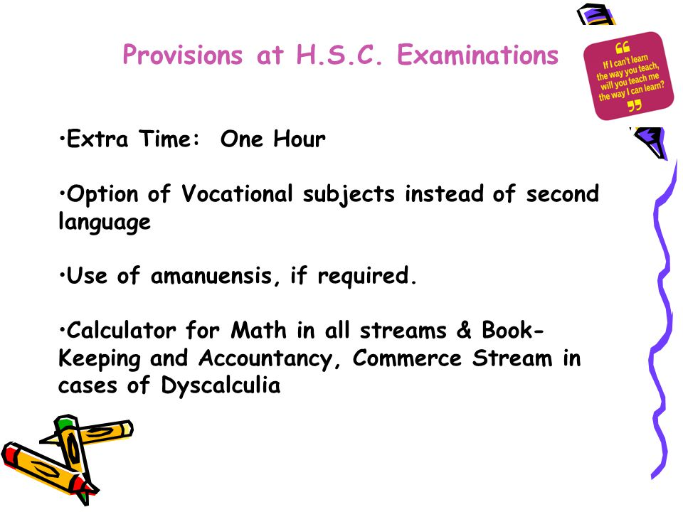 Provisions at H.S.C. Examinations Extra Time: One Hour Option of Vocational subjects instead of second language Use of amanuensis, if required. Calcul