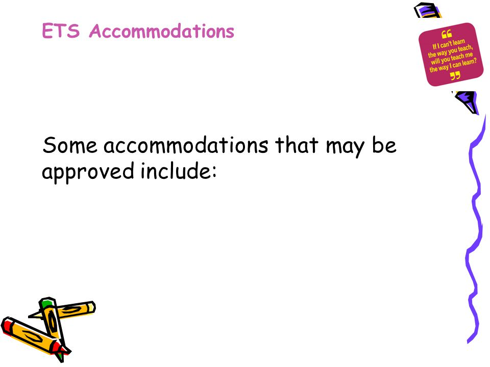 ETS Accommodations Some accommodations that may be approved include: